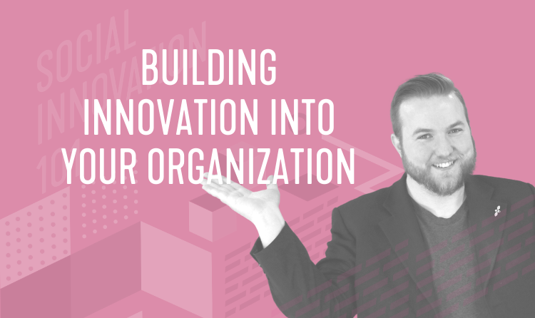 Social Innovation 101 Learning Series: Building Innovation From Within Your Organization
