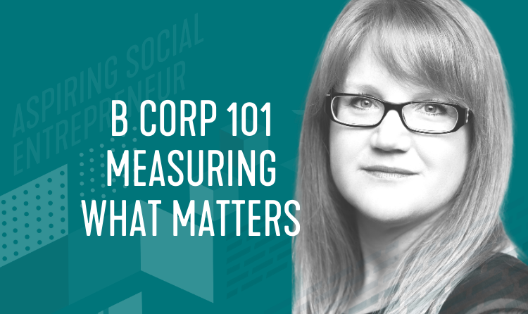 Aspiring Social Entrepreneur Series: B Corp 101 Measuring What Matters